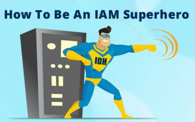Be An IAM Superhero – 4 Features Your IAM Is Missing.