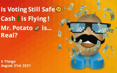Is Voting Still Safe?   Cash Is Flying   Mr. Potato is… Real?